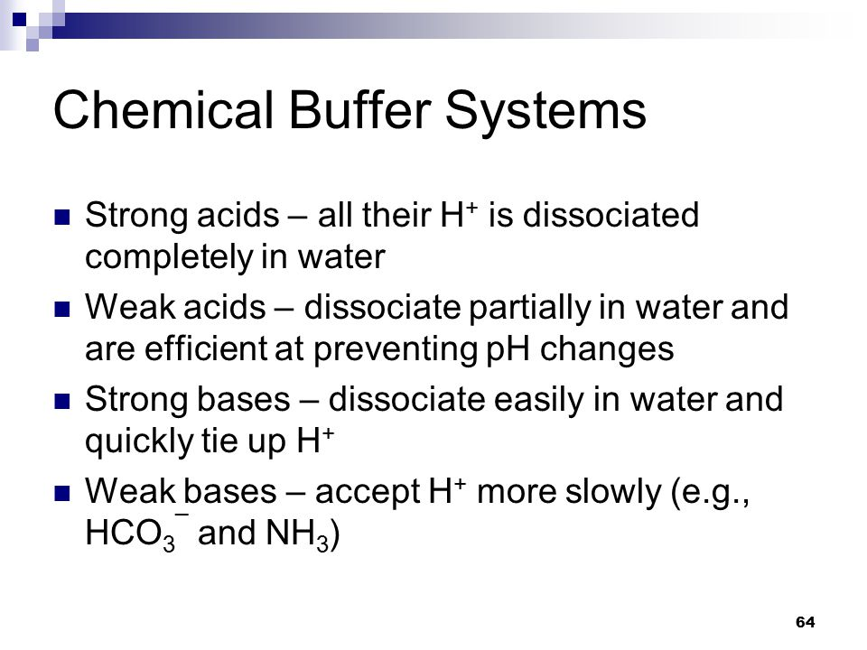 Chemical Buffer Systems Strong acids – all their H + is dissociated completely in water Weak acids – dissociate partially in water and are efficient a
