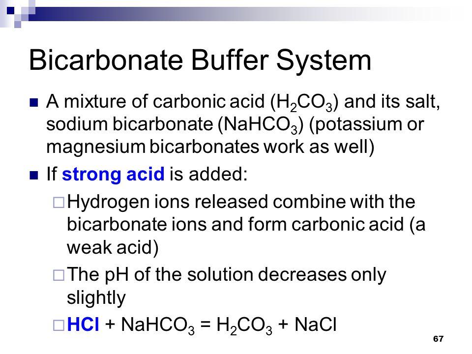 Bicarbonate Buffer System A mixture of carbonic acid (H 2 CO 3 ) and its salt, sodium bicarbonate (NaHCO 3 ) (potassium or magnesium bicarbonates work