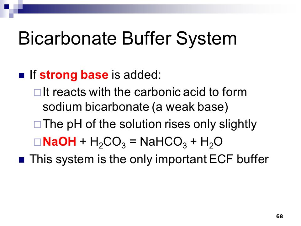 Bicarbonate Buffer System If strong base is added:  It reacts with the carbonic acid to form sodium bicarbonate (a weak base)  The pH of the solutio