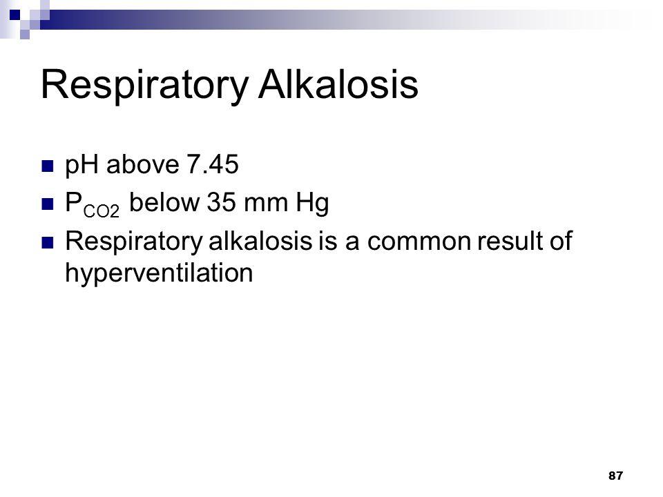 Respiratory Alkalosis pH above 7.45 P CO2 below 35 mm Hg Respiratory alkalosis is a common result of hyperventilation 87