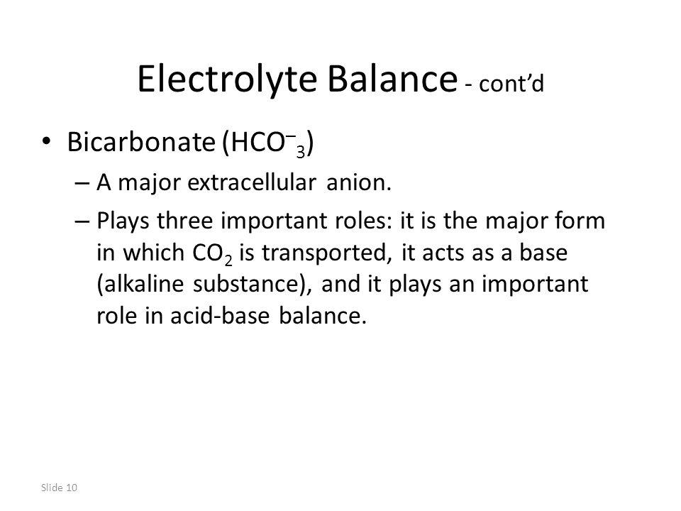 Slide 10 Electrolyte Balance - cont'd Bicarbonate (HCO – 3 ) – A major extracellular anion.