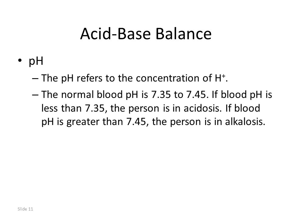 Slide 11 Acid-Base Balance pH – The pH refers to the concentration of H +.