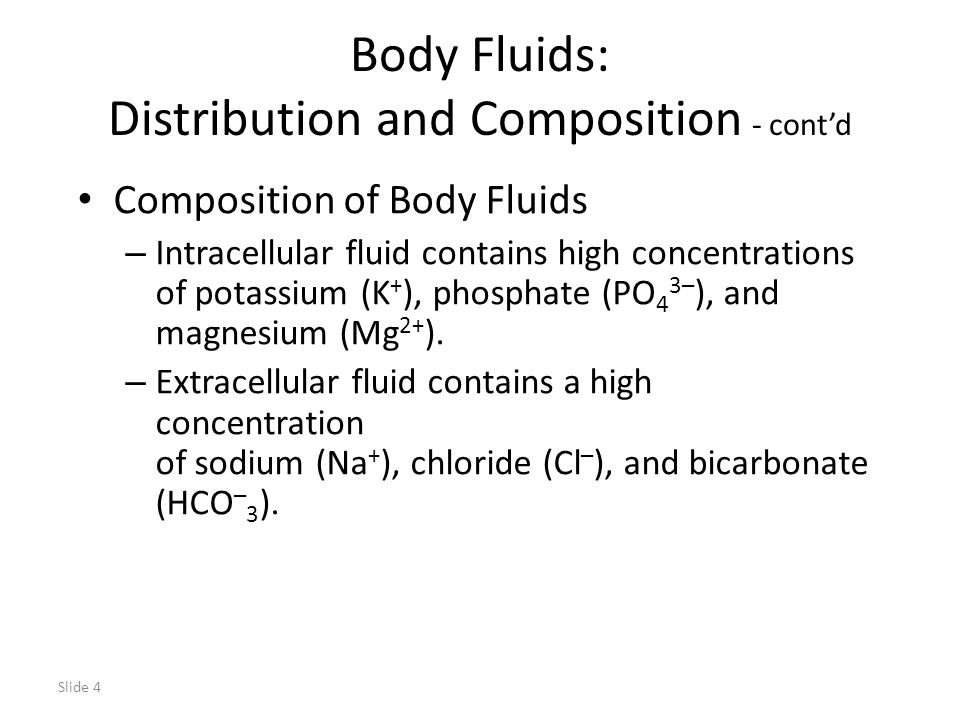 Slide 4 Body Fluids: Distribution and Composition - cont'd Composition of Body Fluids – Intracellular fluid contains high concentrations of potassium (K + ), phosphate (PO 4 3– ), and magnesium (Mg 2+ ).