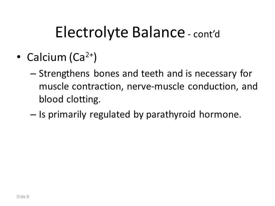 Slide 8 Electrolyte Balance - cont'd Calcium (Ca 2+ ) – Strengthens bones and teeth and is necessary for muscle contraction, nerve-muscle conduction, and blood clotting.