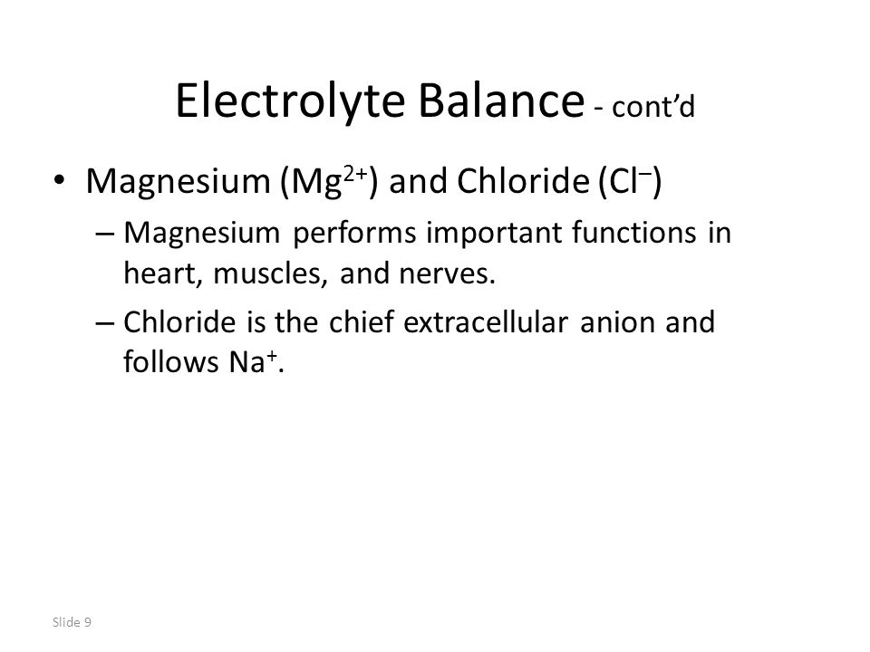 Slide 9 Electrolyte Balance - cont'd Magnesium (Mg 2+ ) and Chloride (Cl – ) – Magnesium performs important functions in heart, muscles, and nerves.