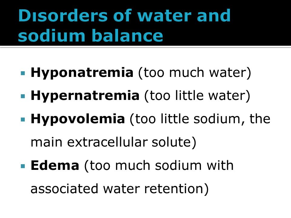  Hyponatremia (too much water)  Hypernatremia (too little water)  Hypovolemia (too little sodium, the main extracellular solute)  Edema (too much sodium with associated water retention)