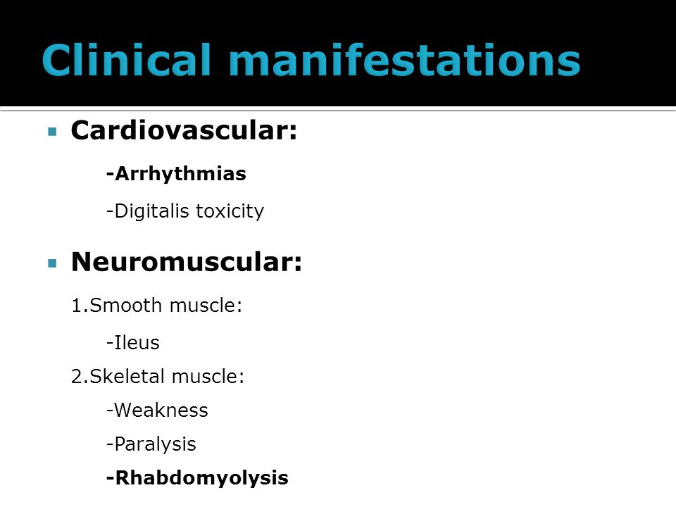  Cardiovascular: -Arrhythmias -Digitalis toxicity  Neuromuscular: 1.Smooth muscle: -Ileus 2.Skeletal muscle: -Weakness -Paralysis -Rhabdomyolysis