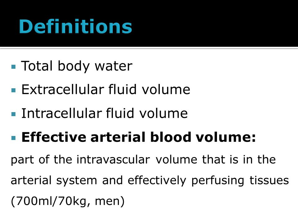  Total body water  Extracellular fluid volume  Intracellular fluid volume  Effective arterial blood volume: part of the intravascular volume that is in the arterial system and effectively perfusing tissues (700ml/70kg, men)