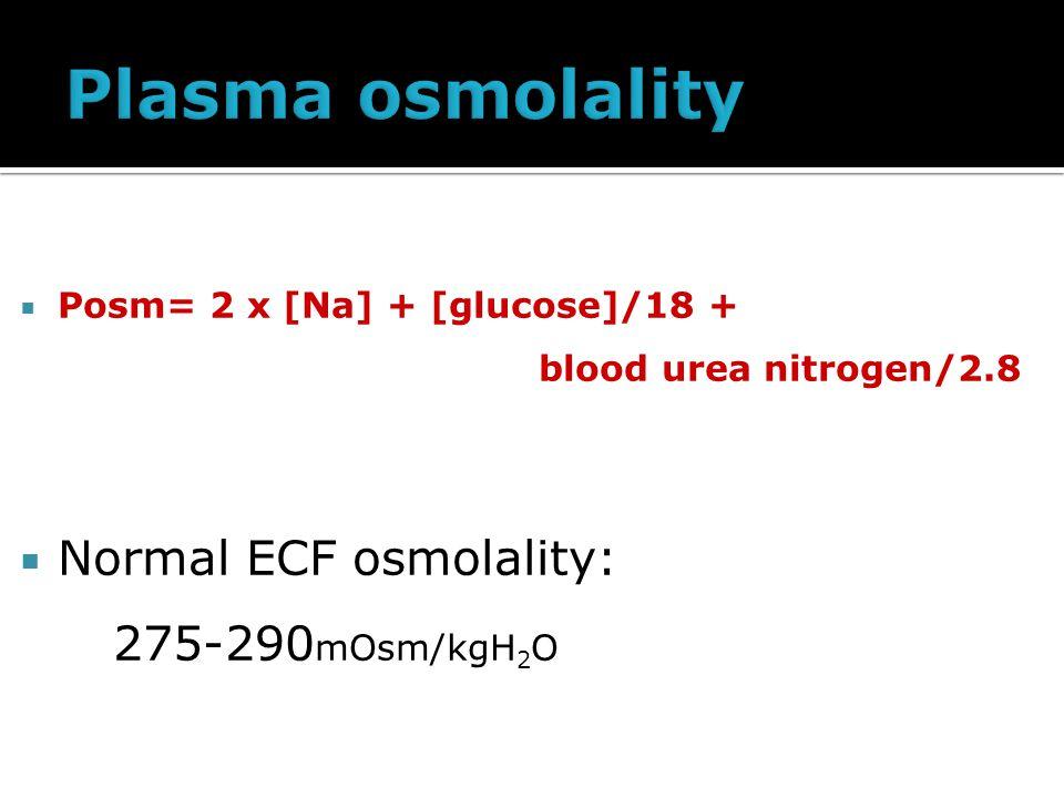  Posm= 2 x [Na] + [glucose]/18 + blood urea nitrogen/2.8  Normal ECF osmolality: 275-290 mOsm/kgH 2 O