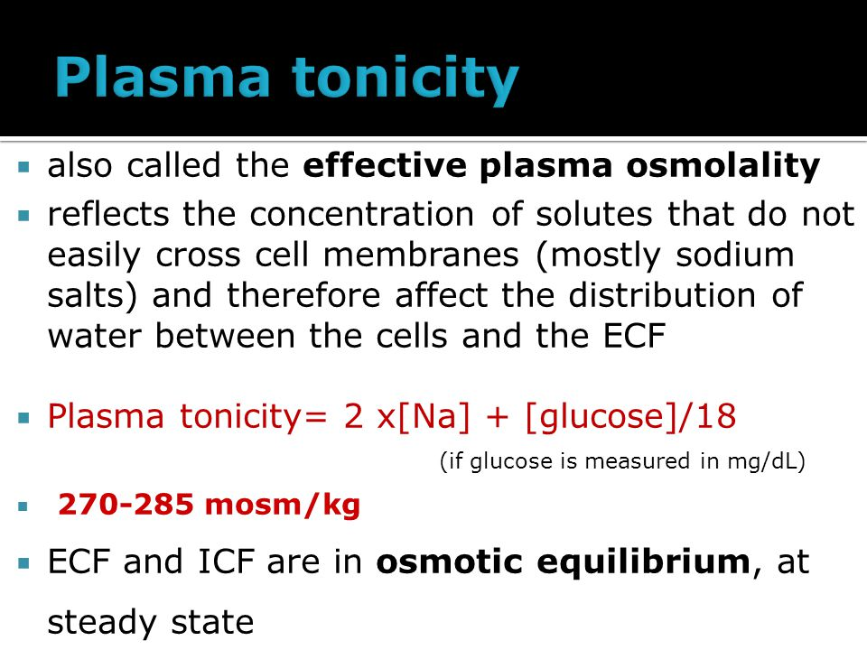  also called the effective plasma osmolality  reflects the concentration of solutes that do not easily cross cell membranes (mostly sodium salts) and therefore affect the distribution of water between the cells and the ECF  Plasma tonicity= 2 x[Na] + [glucose]/18 (if glucose is measured in mg/dL)  270-285 mosm/kg  ECF and ICF are in osmotic equilibrium, at steady state
