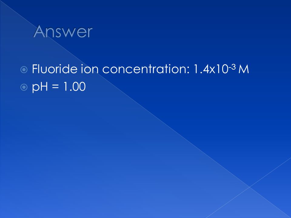  Fluoride ion concentration: 1.4x10 -3 M  pH = 1.00