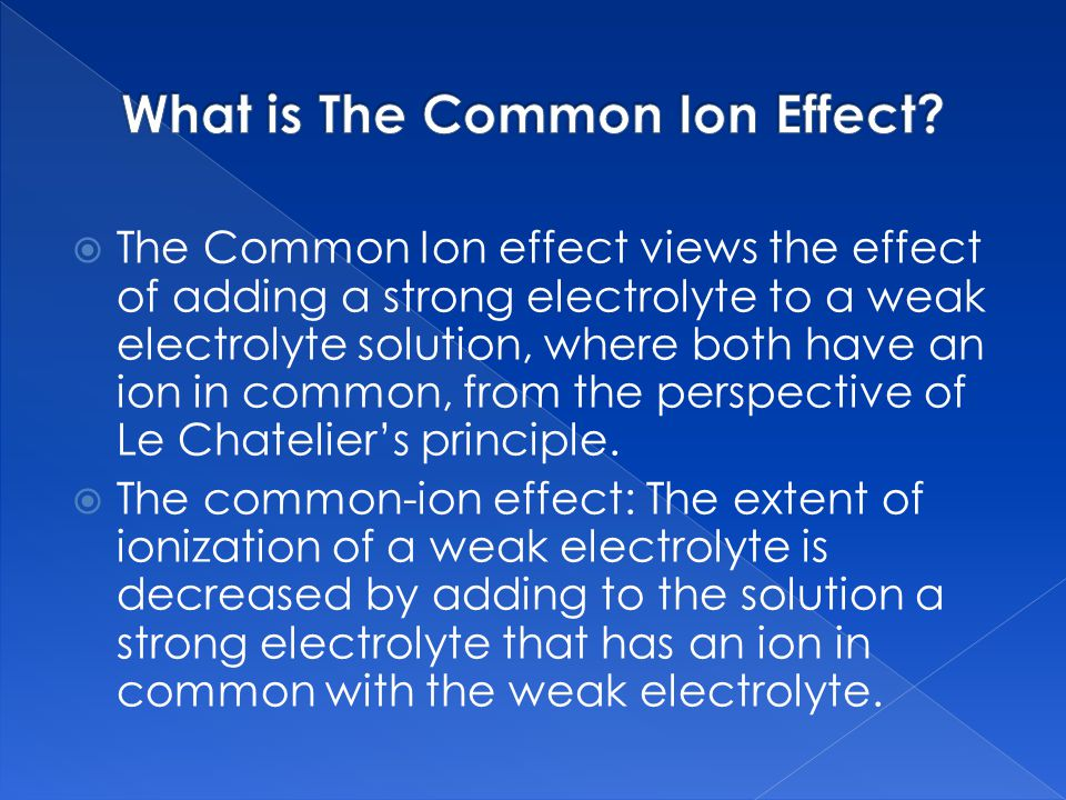  The Common Ion effect views the effect of adding a strong electrolyte to a weak electrolyte solution, where both have an ion in common, from the perspective of Le Chatelier's principle.