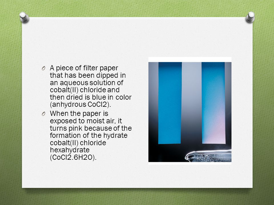 O A piece of filter paper that has been dipped in an aqueous solution of cobalt(II) chloride and then dried is blue in color (anhydrous CoCl2). O When