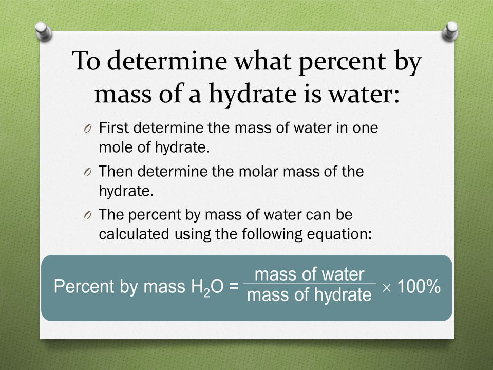 To determine what percent by mass of a hydrate is water: O First determine the mass of water in one mole of hydrate. O Then determine the molar mass o