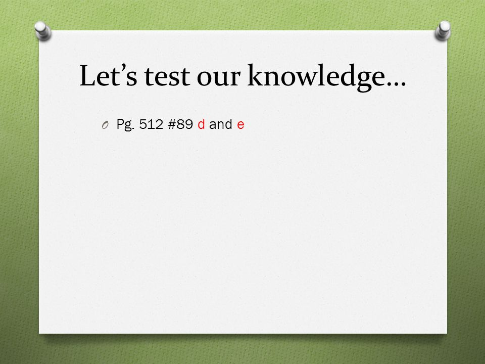 Let's test our knowledge… O Pg. 512 #89 d and e