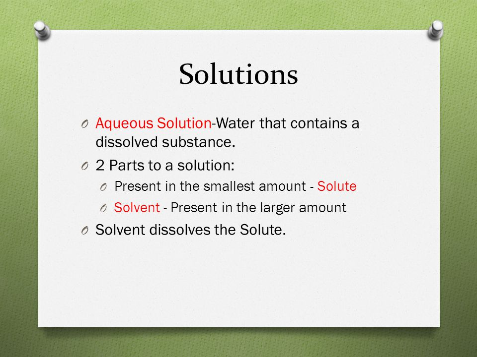 Solutions O Aqueous Solution-Water that contains a dissolved substance. O 2 Parts to a solution: O Present in the smallest amount - Solute O Solvent -