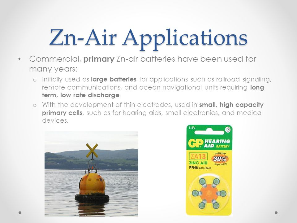 Zn-Air Applications Commercial, primary Zn-air batteries have been used for many years: o Initially used as large batteries for applications such as r