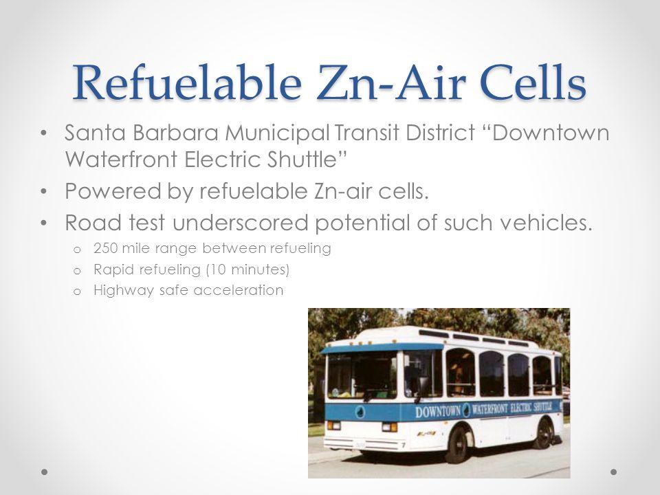 "Refuelable Zn-Air Cells Santa Barbara Municipal Transit District ""Downtown Waterfront Electric Shuttle"" Powered by refuelable Zn-air cells. Road test"