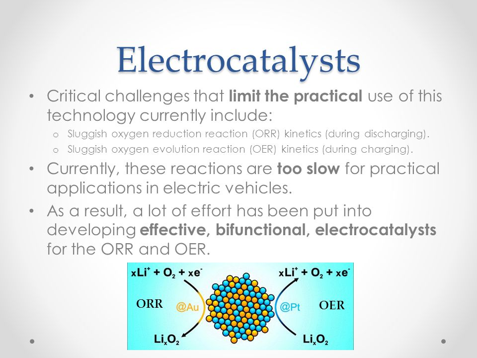 Electrocatalysts Critical challenges that limit the practical use of this technology currently include: o Sluggish oxygen reduction reaction (ORR) kin