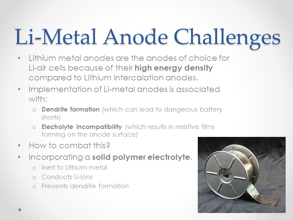 Li-Metal Anode Challenges Lithium metal anodes are the anodes of choice for Li-air cells because of their high energy density compared to Lithium inte