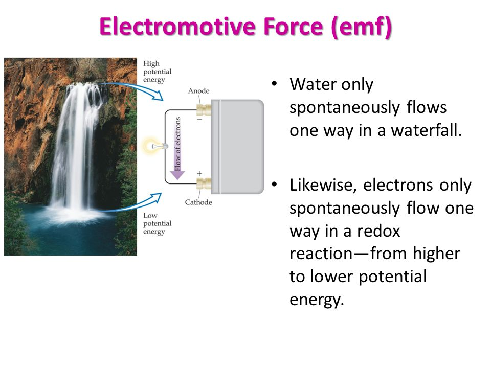 Electromotive Force (emf) Water only spontaneously flows one way in a waterfall. Likewise, electrons only spontaneously flow one way in a redox reacti