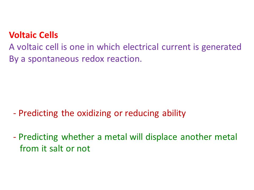 Voltaic Cells A voltaic cell is one in which electrical current is generated By a spontaneous redox reaction. - Predicting the oxidizing or reducing a