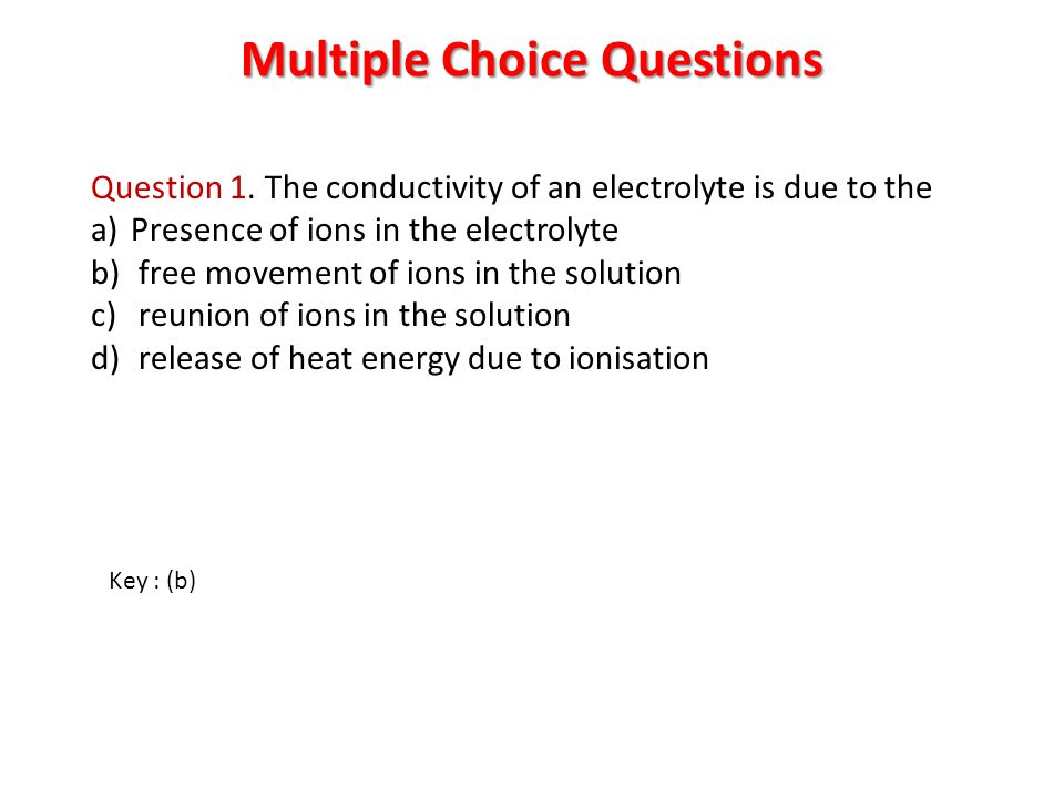 Multiple Choice Questions Question 1. The conductivity of an electrolyte is due to the a)Presence of ions in the electrolyte b) free movement of ions