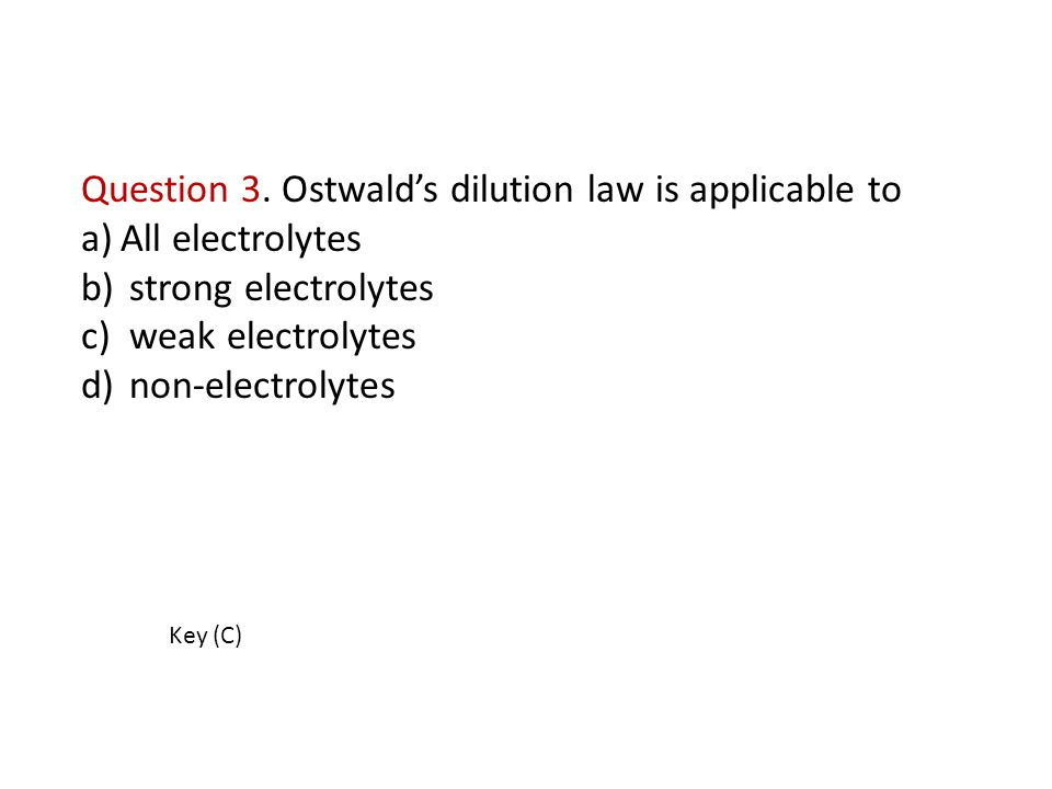 Question 3. Ostwald's dilution law is applicable to a)All electrolytes b) strong electrolytes c) weak electrolytes d) non-electrolytes Key (C)