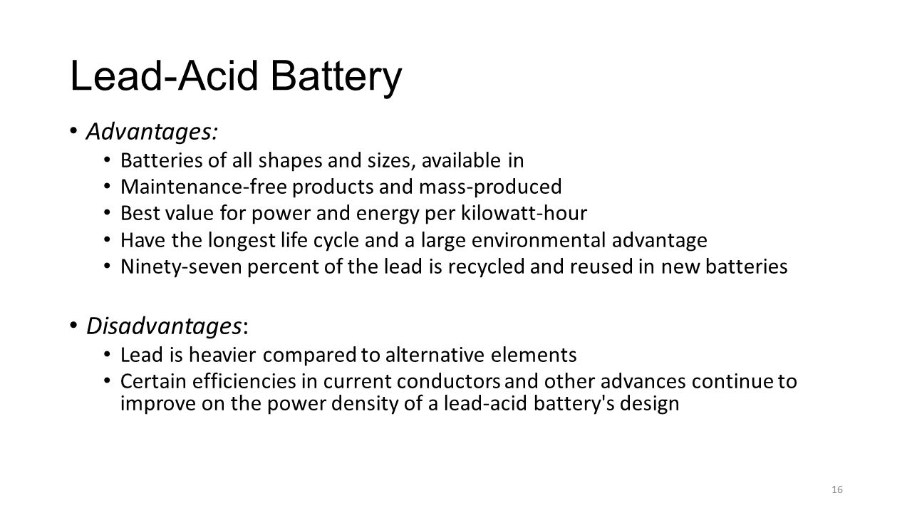 Lead-Acid Battery Advantages: Batteries of all shapes and sizes, available in Maintenance-free products and mass-produced Best value for power and ene