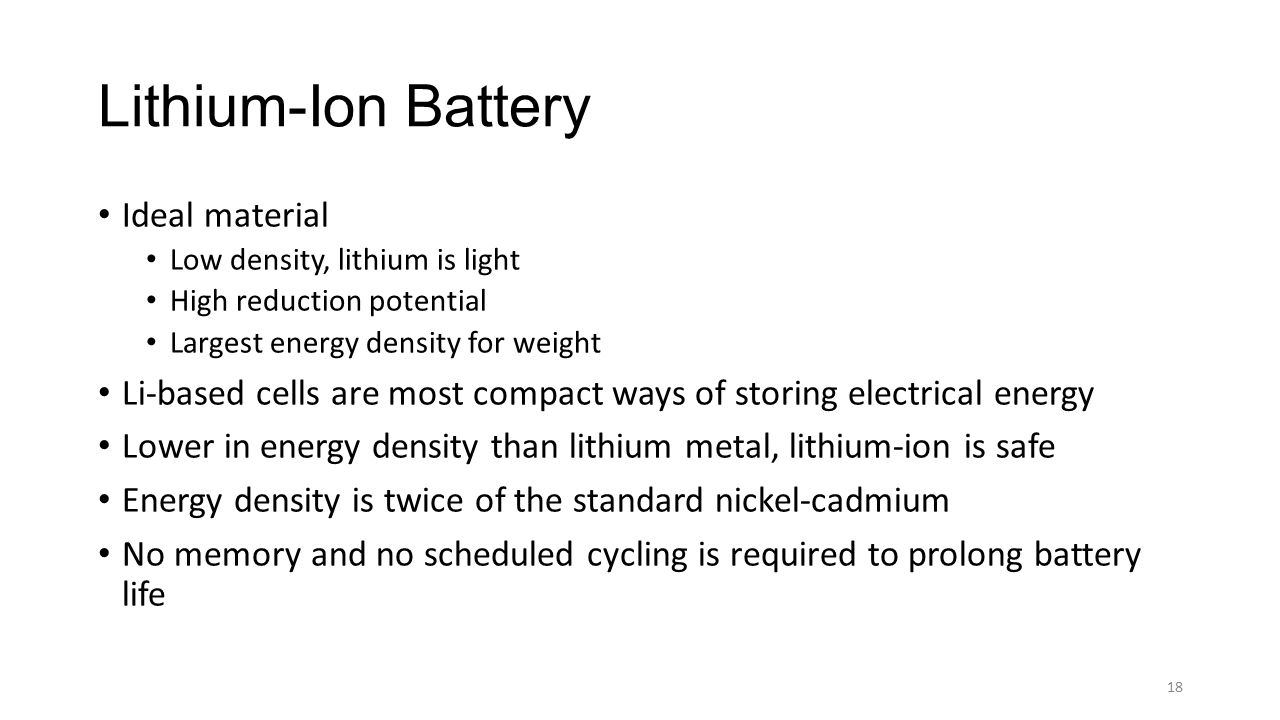 Lithium-Ion Battery Ideal material Low density, lithium is light High reduction potential Largest energy density for weight Li-based cells are most co