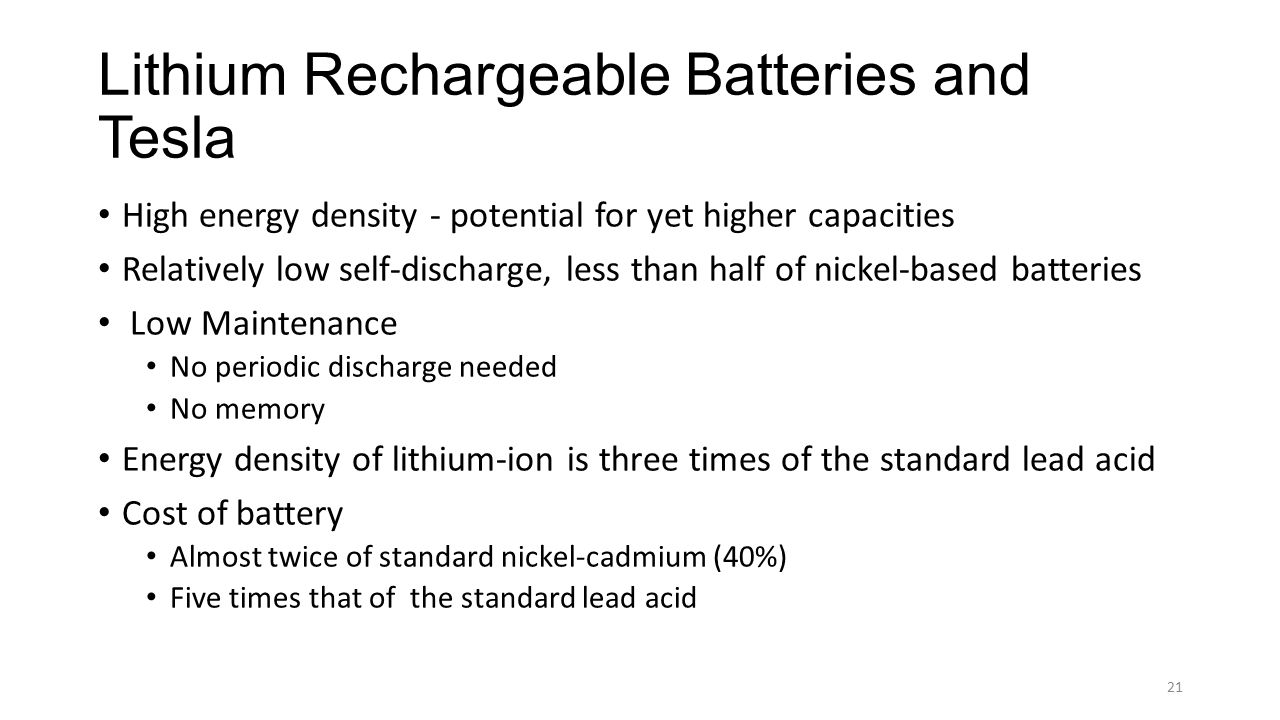 Lithium Rechargeable Batteries and Tesla High energy density - potential for yet higher capacities Relatively low self-discharge, less than half of ni