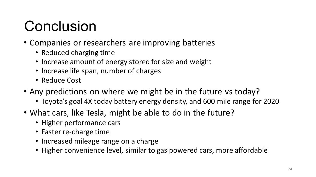 Conclusion Companies or researchers are improving batteries Reduced charging time Increase amount of energy stored for size and weight Increase life s