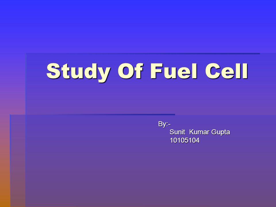 Study Of Fuel Cell By:- By:- Sunit Kumar Gupta Sunit Kumar Gupta 10105104 10105104