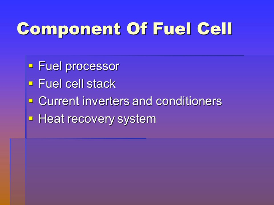 Component Of Fuel Cell  Fuel processor  Fuel cell stack  Current inverters and conditioners  Heat recovery system