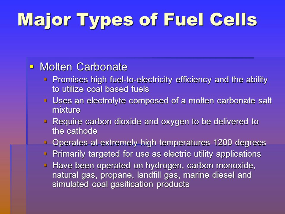 Major Types of Fuel Cells  Molten Carbonate  Promises high fuel-to-electricity efficiency and the ability to utilize coal based fuels  Uses an elec