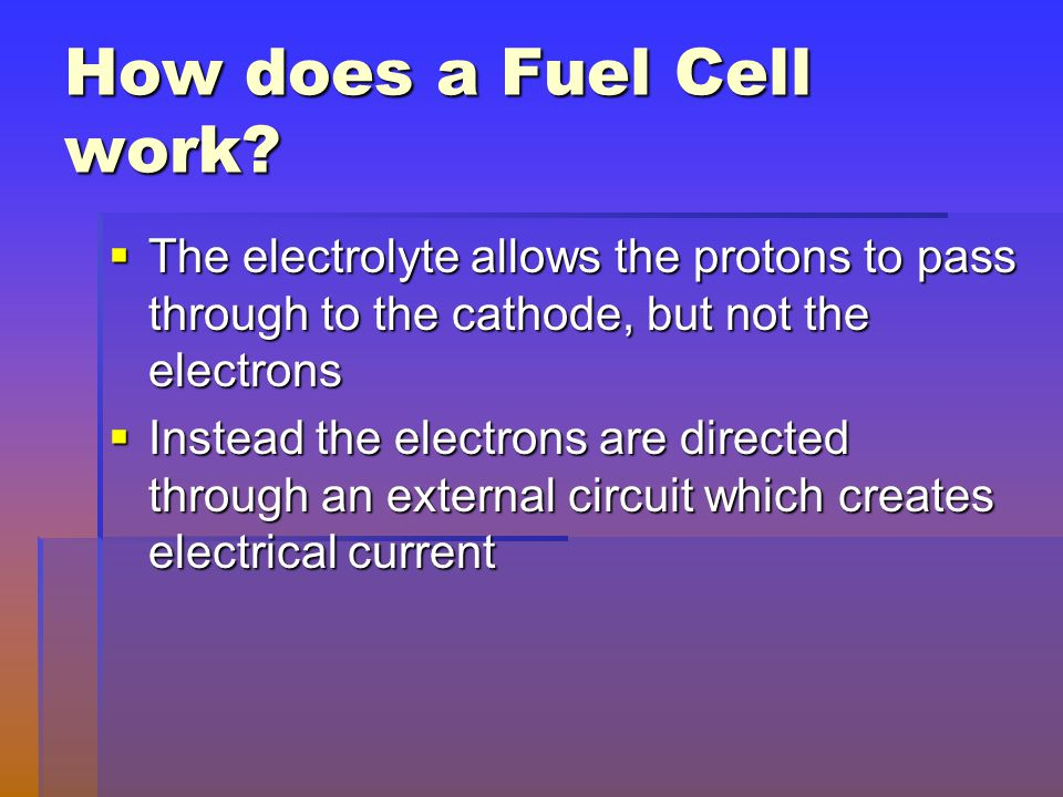 How does a Fuel Cell work?  The electrolyte allows the protons to pass through to the cathode, but not the electrons  Instead the electrons are dire