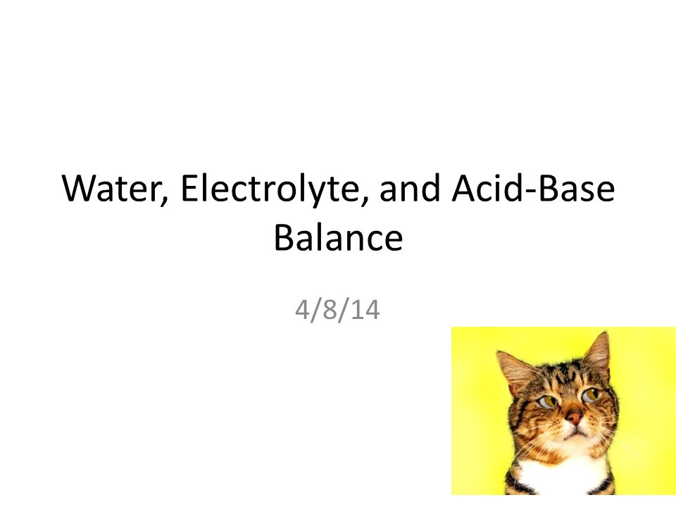 Water, Electrolyte, and Acid-Base Balance 4/8/14