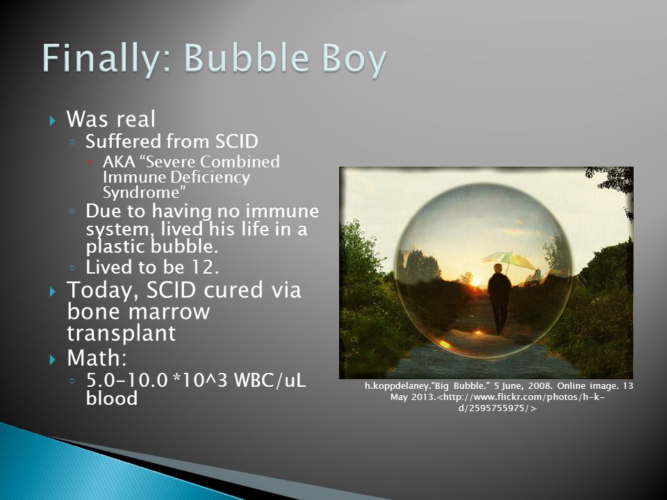  Was real ◦ Suffered from SCID  AKA Severe Combined Immune Deficiency Syndrome ◦ Due to having no immune system, lived his life in a plastic bubble.