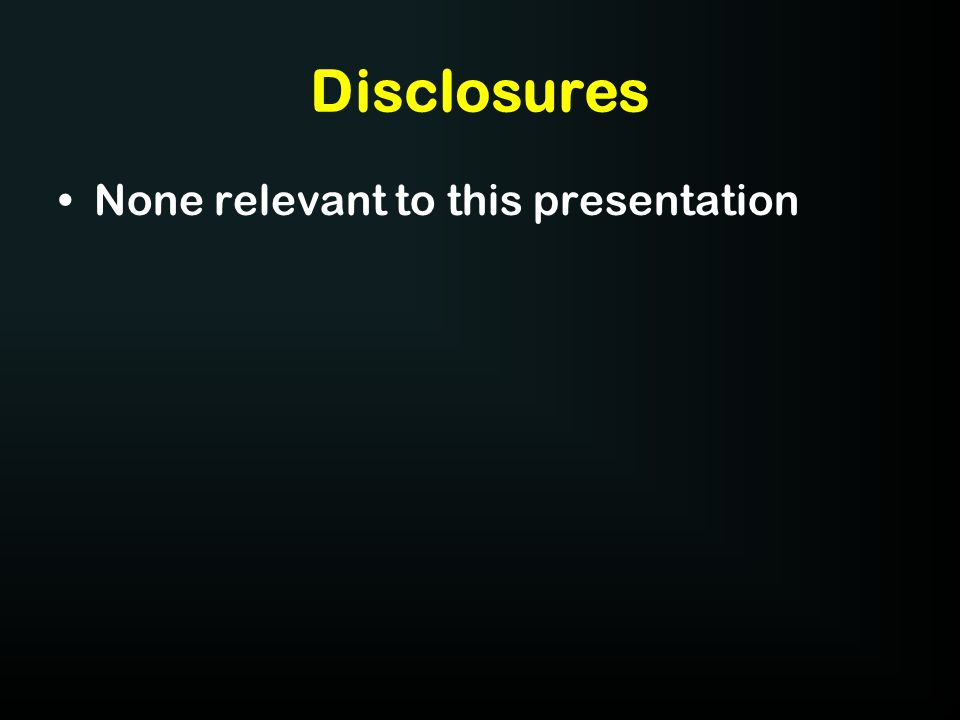 Disclosures None relevant to this presentation