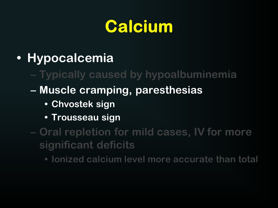 Calcium Hypocalcemia –Typically caused by hypoalbuminemia –Muscle cramping, paresthesias Chvostek sign Trousseau sign –Oral repletion for mild cases,
