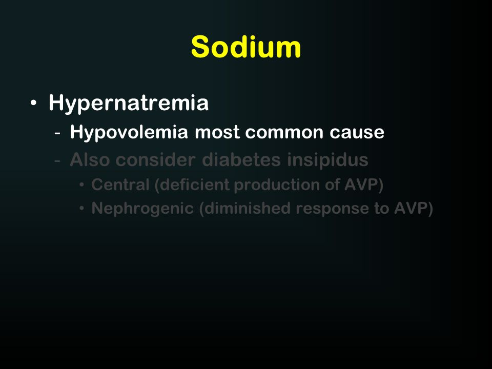 Sodium Hypernatremia -Hypovolemia most common cause -Also consider diabetes insipidus Central (deficient production of AVP) Nephrogenic (diminished re