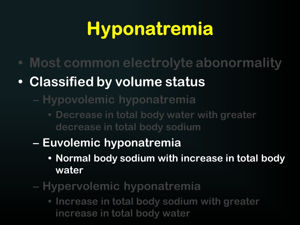 Hyponatremia Most common electrolyte abonormality Classified by volume status –Hypovolemic hyponatremia Decrease in total body water with greater decr