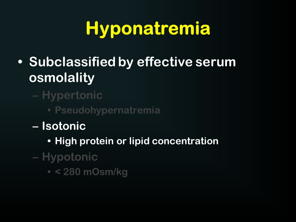 Hyponatremia Subclassified by effective serum osmolality –Hypertonic Pseudohypernatremia –Isotonic High protein or lipid concentration –Hypotonic < 28