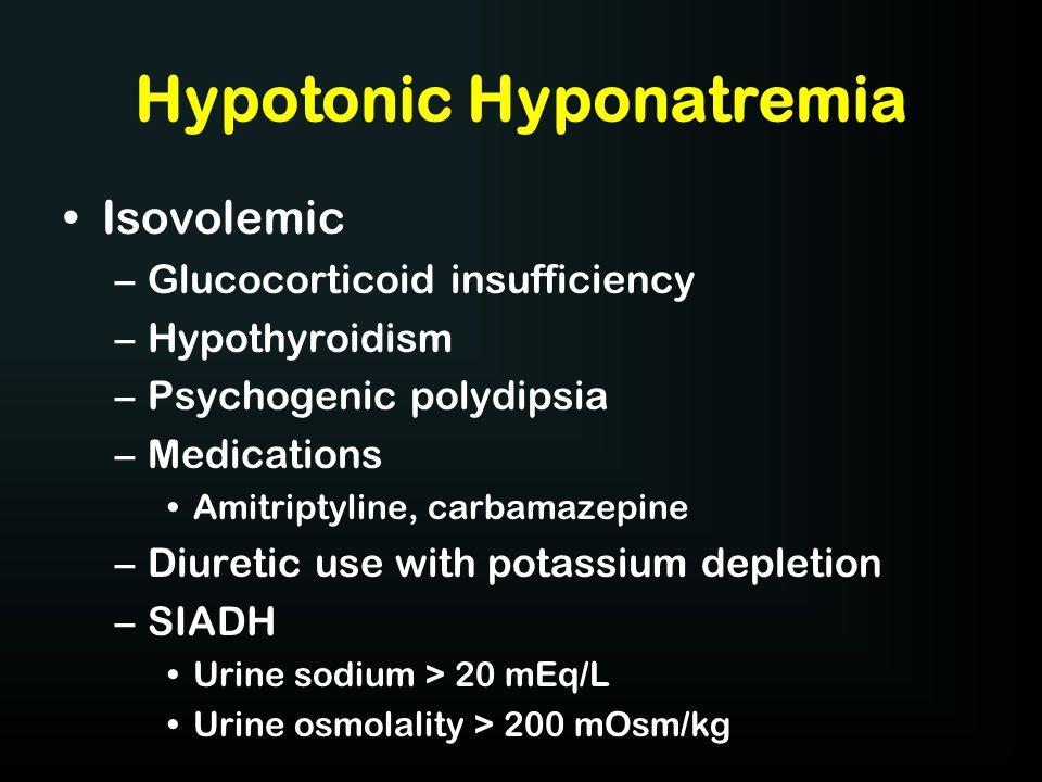 Hypotonic Hyponatremia Isovolemic –Glucocorticoid insufficiency –Hypothyroidism –Psychogenic polydipsia –Medications Amitriptyline, carbamazepine –Diu