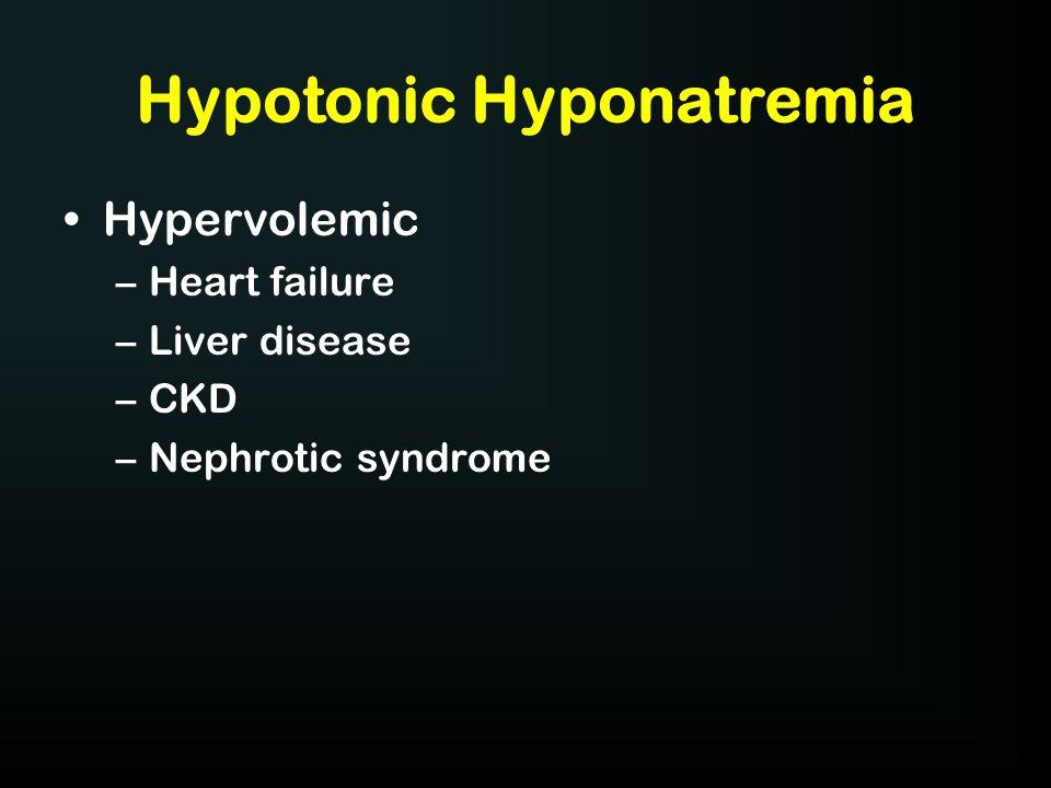 Hypotonic Hyponatremia Hypervolemic –Heart failure –Liver disease –CKD –Nephrotic syndrome