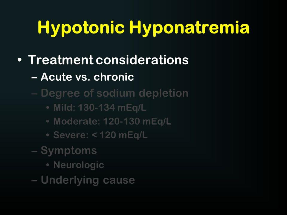 Hypotonic Hyponatremia Treatment considerations –Acute vs. chronic –Degree of sodium depletion Mild: 130-134 mEq/L Moderate: 120-130 mEq/L Severe: < 1