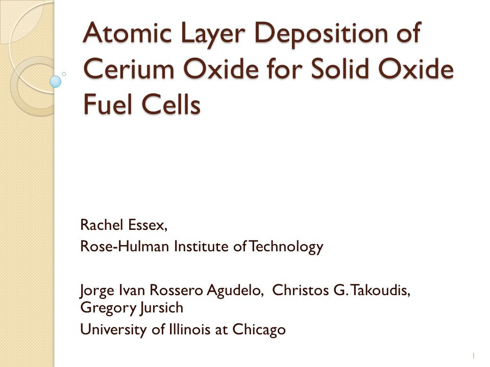 Atomic Layer Deposition of Cerium Oxide for Solid Oxide Fuel Cells Rachel Essex, Rose-Hulman Institute of Technology Jorge Ivan Rossero Agudelo, Christos G.