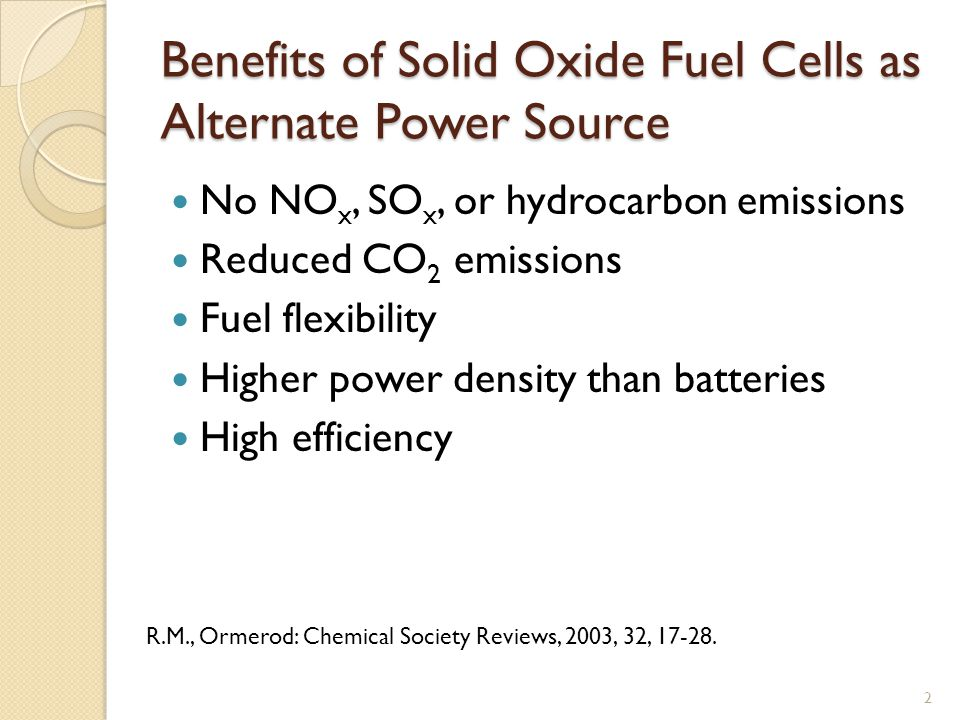 Benefits of Solid Oxide Fuel Cells as Alternate Power Source No NO x, SO x, or hydrocarbon emissions Reduced CO 2 emissions Fuel flexibility Higher power density than batteries High efficiency 2 R.M., Ormerod: Chemical Society Reviews, 2003, 32, 17-28.