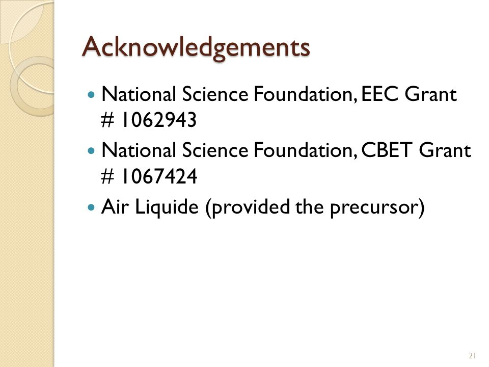 Acknowledgements National Science Foundation, EEC Grant # 1062943 National Science Foundation, CBET Grant # 1067424 Air Liquide (provided the precursor) 21