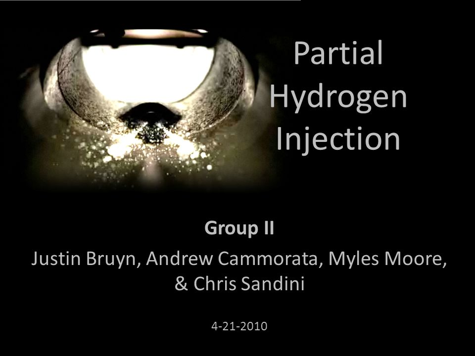 Partial Hydrogen Injection Group II Justin Bruyn, Andrew Cammorata, Myles Moore, & Chris Sandini 4-21-2010